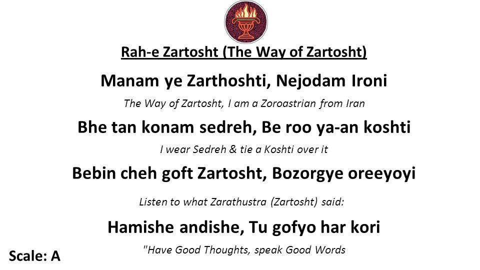 Rah-e Zartosht (The Way of Zartosht) Manam ye Zarthoshti, Nejodam Ironi The Way of Zartosht, I am a Zoroastrian from Iran Bhe tan konam sedreh, Be roo ya-an koshti I wear Sedreh & tie a Koshti over it Bebin cheh goft Zartosht, Bozorgye oreeyoyi Listen to what Zarathustra (Zartosht) said: Hamishe andishe, Tu gofyo har kori Have Good Thoughts, speak Good Words Scale: A