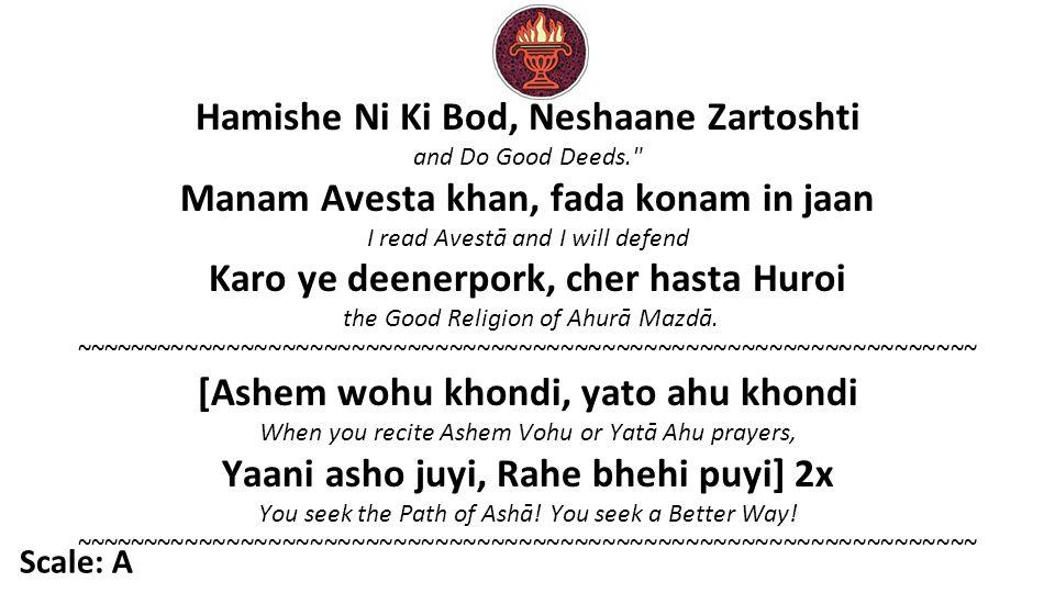 Hamishe Ni Ki Bod, Neshaane Zartoshti and Do Good Deeds. Manam Avesta khan, fada konam in jaan I read Avestā and I will defend Karo ye deenerpork, cher hasta Huroi the Good Religion of Ahurā Mazdā.