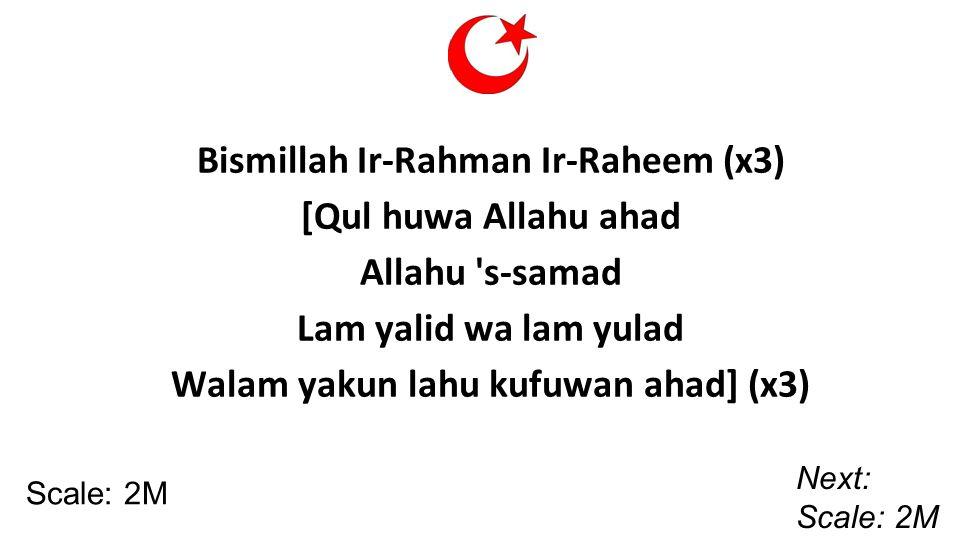 Bismillah Ir-Rahman Ir-Raheem (x3) [Qul huwa Allahu ahad Allahu s-samad Lam yalid wa lam yulad Walam yakun lahu kufuwan ahad] (x3) Scale: 2M Next: Scale: 2M