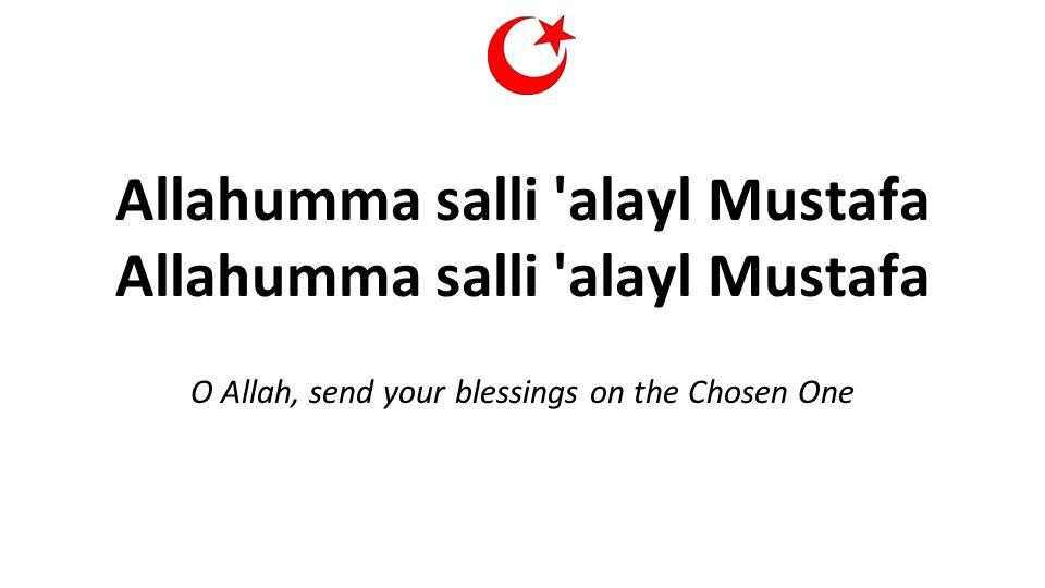 Allahumma salli alayl Mustafa Allahumma salli alayl Mustafa O Allah, send your blessings on the Chosen One