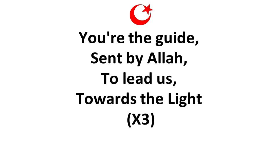 You're the guide, Sent by Allah, To lead us, Towards the Light (X3)