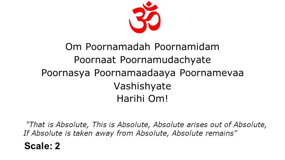 Om Poornamadah Poornamidam Poornaat Poornamudachyate Poornasya Poornamaadaaya Poornamevaa Vashishyate Harihi Om.