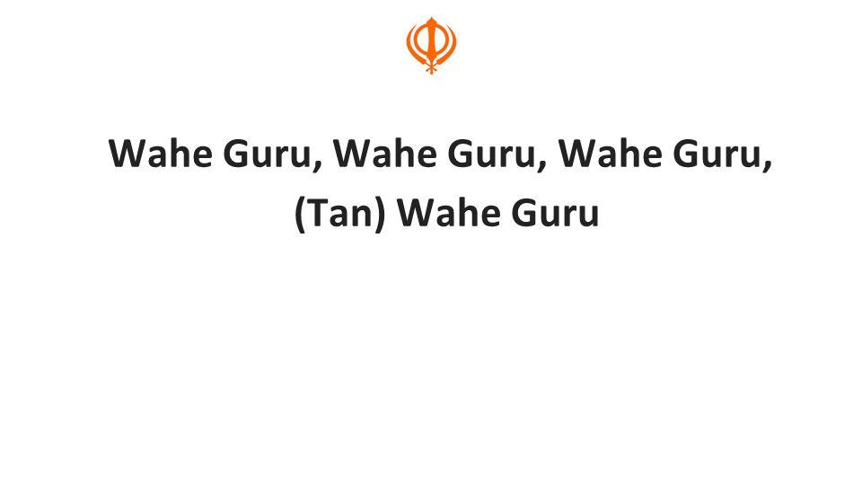 Wahe Guru, Wahe Guru, Wahe Guru, (Tan) Wahe Guru