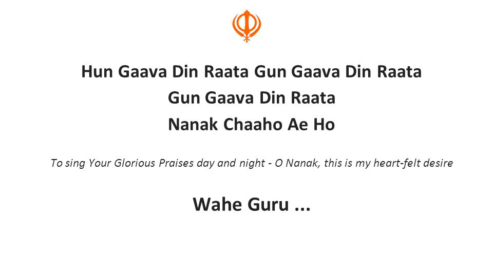 Hun Gaava Din Raata Gun Gaava Din Raata Gun Gaava Din Raata Nanak Chaaho Ae Ho To sing Your Glorious Praises day and night - O Nanak, this is my heart