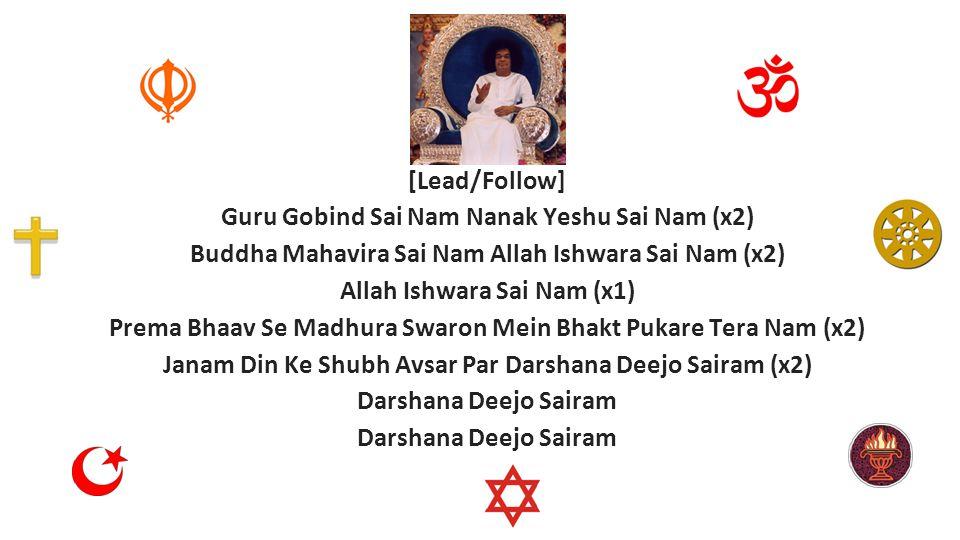 [Lead/Follow] Guru Gobind Sai Nam Nanak Yeshu Sai Nam (x2) Buddha Mahavira Sai Nam Allah Ishwara Sai Nam (x2) Allah Ishwara Sai Nam (x1) Prema Bhaav Se Madhura Swaron Mein Bhakt Pukare Tera Nam (x2) Janam Din Ke Shubh Avsar Par Darshana Deejo Sairam (x2) Darshana Deejo Sairam
