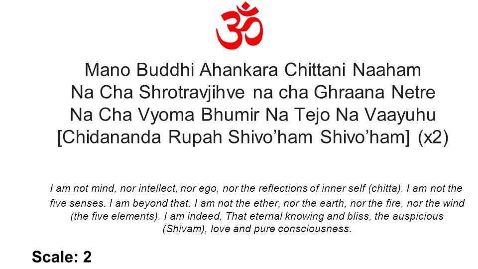 Mano Buddhi Ahankara Chittani Naaham Na Cha Shrotravjihve na cha Ghraana Netre Na Cha Vyoma Bhumir Na Tejo Na Vaayuhu [Chidananda Rupah Shivo'ham Shivo'ham] (x2) I am not mind, nor intellect, nor ego, nor the reflections of inner self (chitta).