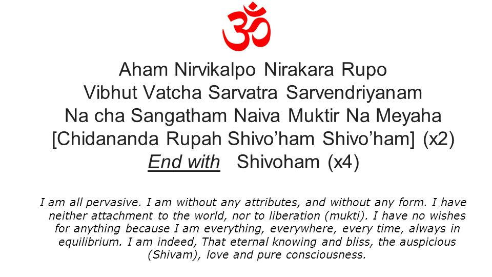 Aham Nirvikalpo Nirakara Rupo Vibhut Vatcha Sarvatra Sarvendriyanam Na cha Sangatham Naiva Muktir Na Meyaha [Chidananda Rupah Shivo'ham Shivo'ham] (x2) End with Shivoham (x4) I am all pervasive.
