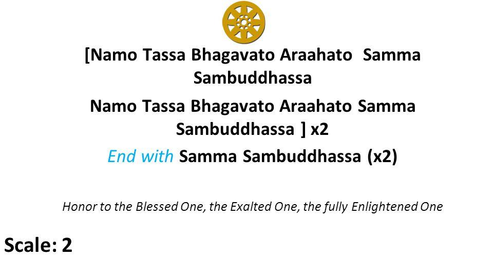 [Namo Tassa Bhagavato Araahato Samma Sambuddhassa Namo Tassa Bhagavato Araahato Samma Sambuddhassa ] x2 End with Samma Sambuddhassa (x2) Honor to the Blessed One, the Exalted One, the fully Enlightened One Scale: 2
