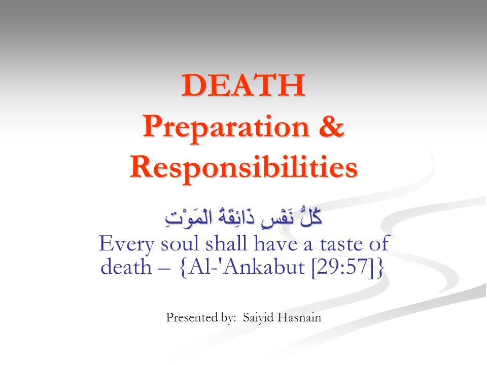 DEATH Preparation & Responsibilities كُلُّ نَفْسٍ ذَائِقَةُ الْمَوْتِ كُلُّ نَفْسٍ ذَائِقَةُ الْمَوْتِ Every soul shall have a taste of death – {Al-'A