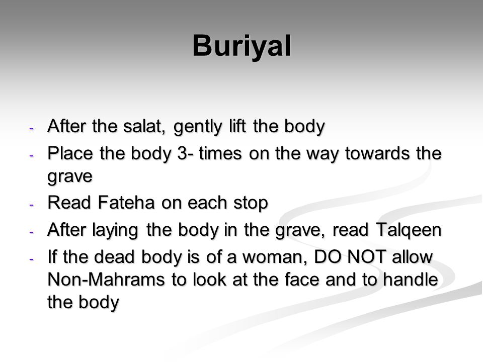 Buriyal - After the salat, gently lift the body - Place the body 3- times on the way towards the grave - Read Fateha on each stop - After laying the body in the grave, read Talqeen - If the dead body is of a woman, DO NOT allow Non-Mahrams to look at the face and to handle the body