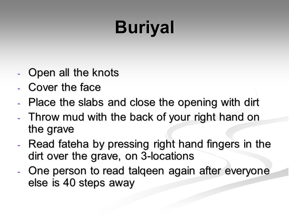 Buriyal - Open all the knots - Cover the face - Place the slabs and close the opening with dirt - Throw mud with the back of your right hand on the gr