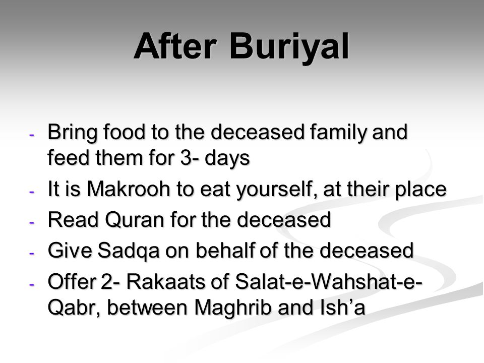 After Buriyal - Bring food to the deceased family and feed them for 3- days - It is Makrooh to eat yourself, at their place - Read Quran for the decea