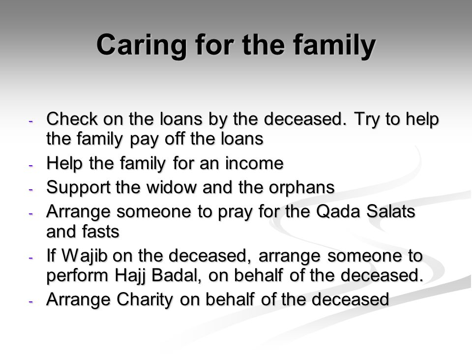 Caring for the family - Check on the loans by the deceased.