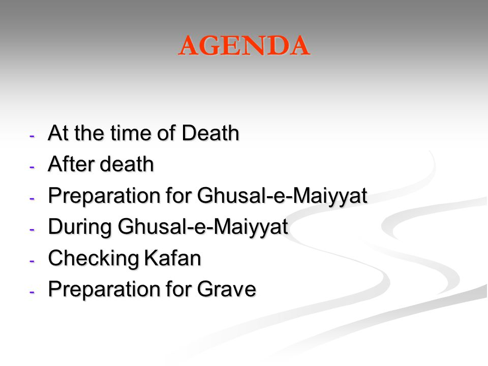 AGENDA - At the time of Death - After death - Preparation for Ghusal-e-Maiyyat - During Ghusal-e-Maiyyat - Checking Kafan - Preparation for Grave