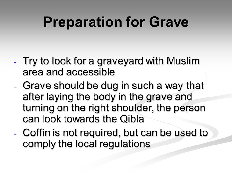 Preparation for Grave - Try to look for a graveyard with Muslim area and accessible - Grave should be dug in such a way that after laying the body in the grave and turning on the right shoulder, the person can look towards the Qibla - Coffin is not required, but can be used to comply the local regulations
