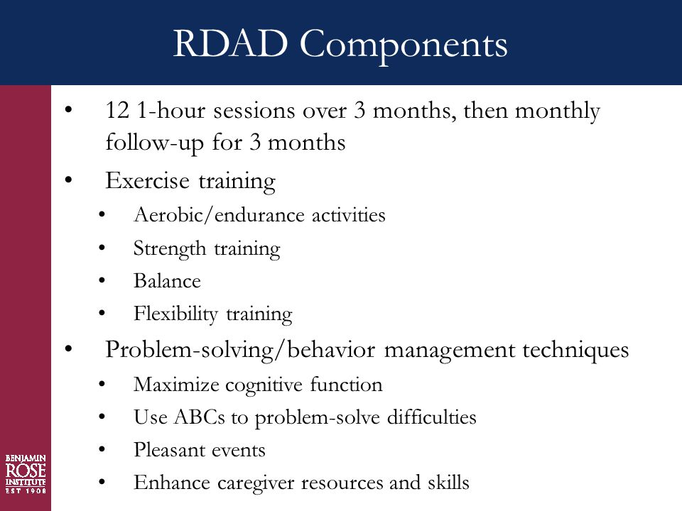 RDAD Components 12 1-hour sessions over 3 months, then monthly follow-up for 3 months Exercise training Aerobic/endurance activities Strength training Balance Flexibility training Problem-solving/behavior management techniques Maximize cognitive function Use ABCs to problem-solve difficulties Pleasant events Enhance caregiver resources and skills