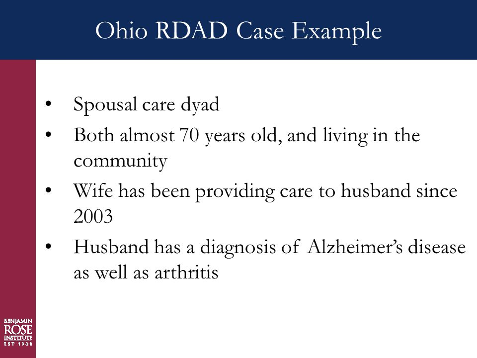 Ohio RDAD Case Example Spousal care dyad Both almost 70 years old, and living in the community Wife has been providing care to husband since 2003 Husband has a diagnosis of Alzheimer's disease as well as arthritis