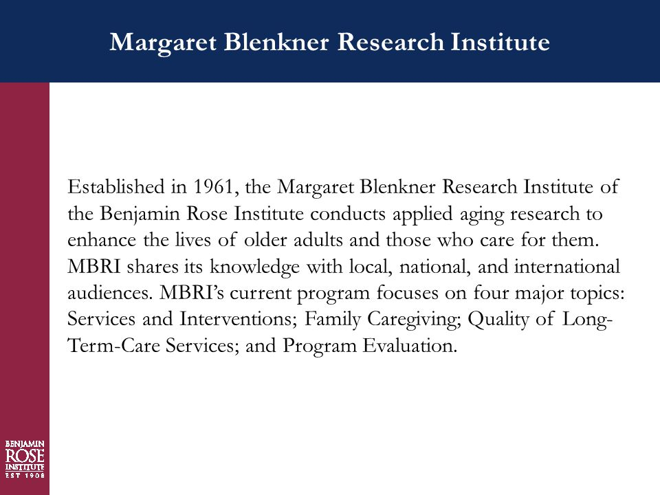 Margaret Blenkner Research Institute Established in 1961, the Margaret Blenkner Research Institute of the Benjamin Rose Institute conducts applied aging research to enhance the lives of older adults and those who care for them.
