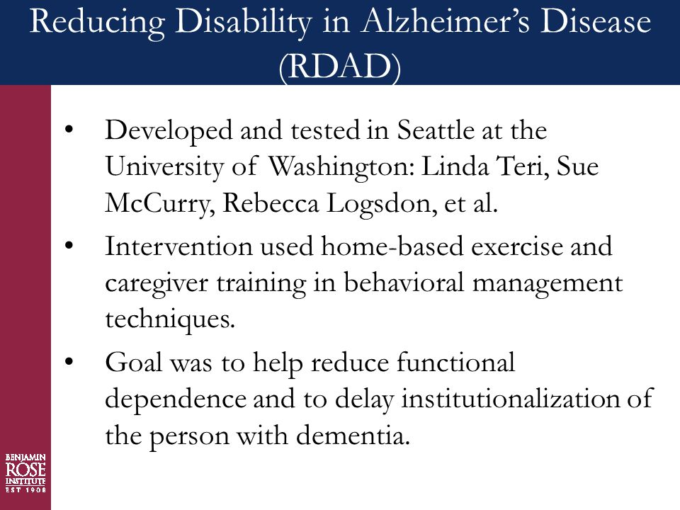 Reducing Disability in Alzheimer's Disease (RDAD) Developed and tested in Seattle at the University of Washington: Linda Teri, Sue McCurry, Rebecca Logsdon, et al.