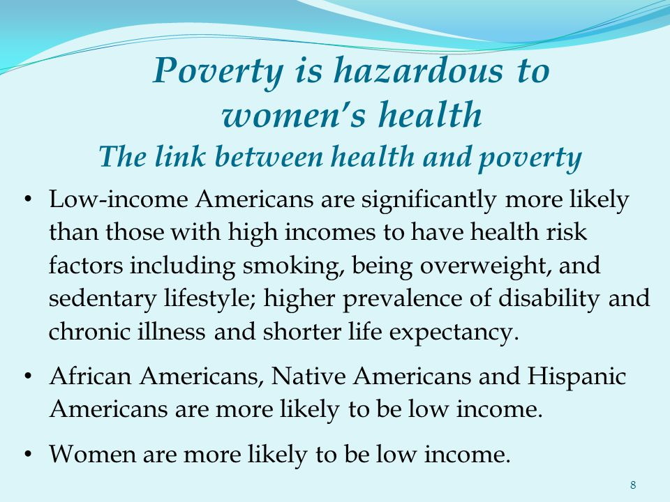 Poverty is hazardous to women's health Low-income Americans are significantly more likely than those with high incomes to have health risk factors including smoking, being overweight, and sedentary lifestyle; higher prevalence of disability and chronic illness and shorter life expectancy.