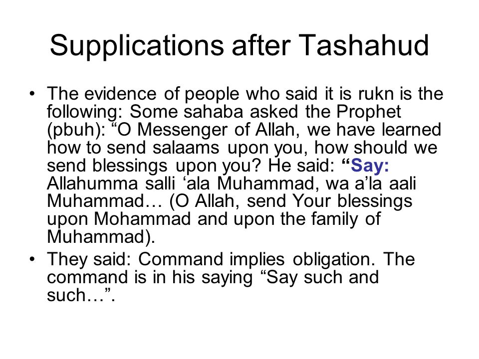 Supplications after tashahud Discussion of this evidence: The other group of scholars said, that by analyzing this hadeeth, we can not conclude that sending prayers upon the prophet after tashahud is a pillar or an obligation, because Allah's Messenger was not commanding Muslims to recite this supplication, rather he was just answering a question and showing the sahaba how to invoke Allah to send His blessings and peace upon the Prophet.