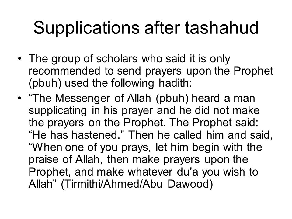 Supplications after Tashahud Hadith Analysis: Saying the prayers upon the Prophet (pbuh) are not obligatory, because he did not command the one who did not do it to repeat his prayer or to make the two sajdahs of forgetfulness.