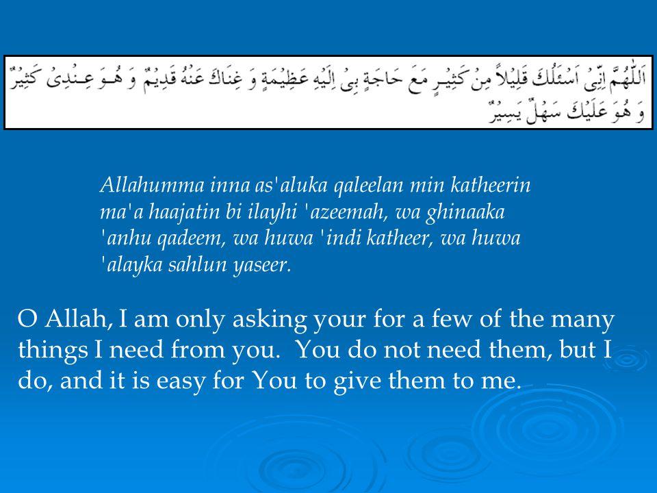 O Allah, when You forgive my sins, tolerate my errors, pardon my wrongs, conceal my ugly acts, and overlook my offenses -- both the accidental and the intentional ones -- Allahumma inna afwaka an dhanbi, wa tajaawuzaka an khatee ai, wa safhaka an zulmi, wa sitraka alaa qabeeh-i- amali, wa-hilmika an katheer-i-jurmi, indamaa kaana min khata i wa amdi