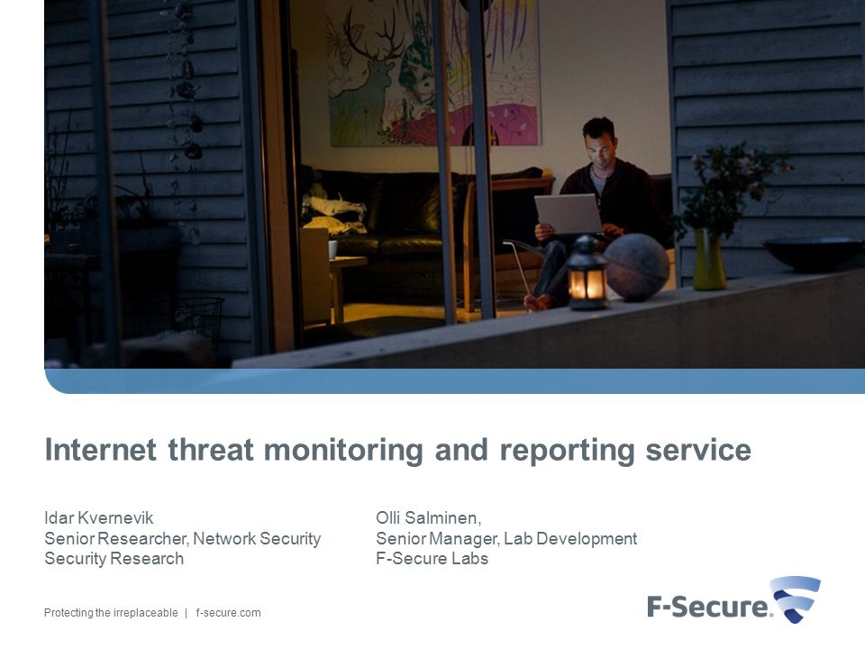 Protecting the irreplaceable | f-secure.com Internet threat monitoring and reporting service Idar Kvernevik Senior Researcher, Network Security Security Research Olli Salminen, Senior Manager, Lab Development F-Secure Labs