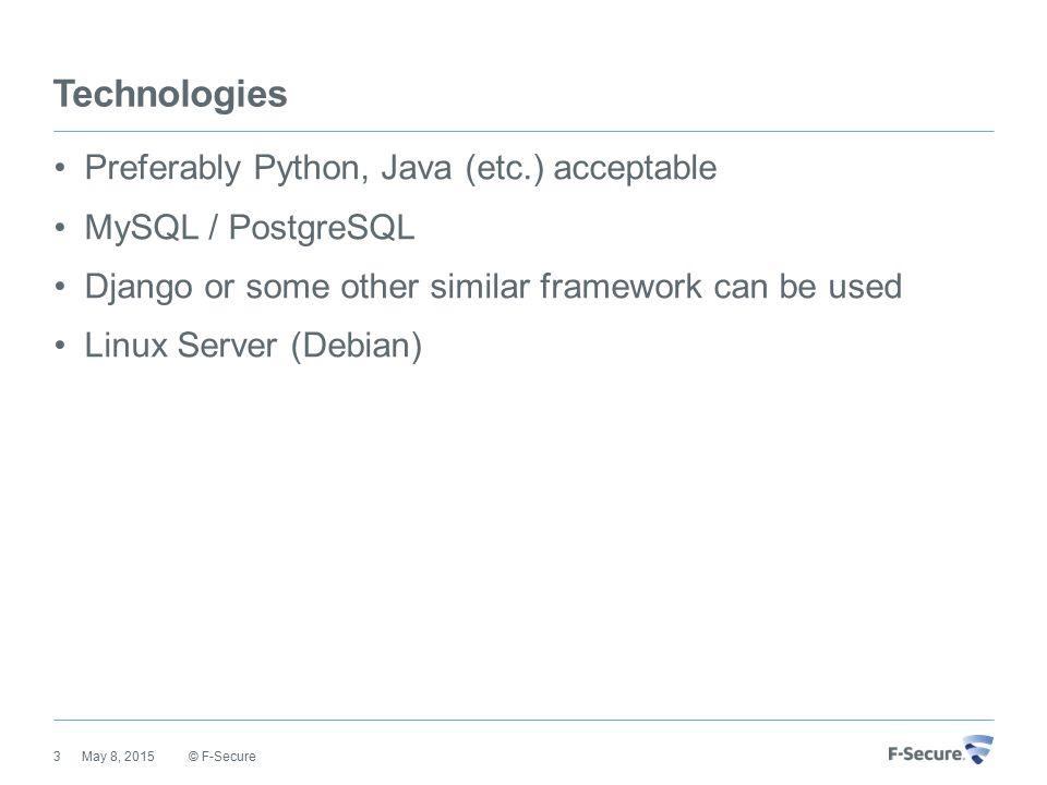 Technologies Preferably Python, Java (etc.) acceptable MySQL / PostgreSQL Django or some other similar framework can be used Linux Server (Debian) © F-Secure May 8, 20153