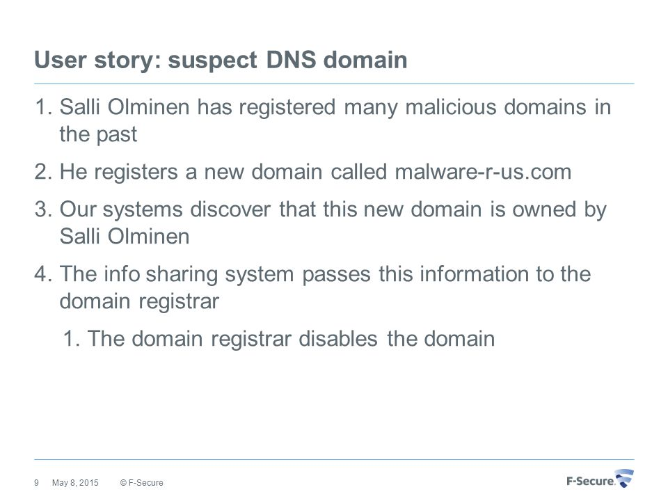 User story: suspect DNS domain 1.Salli Olminen has registered many malicious domains in the past 2.He registers a new domain called malware-r-us.com 3.Our systems discover that this new domain is owned by Salli Olminen 4.The info sharing system passes this information to the domain registrar 1.The domain registrar disables the domain © F-Secure May 8, 20159