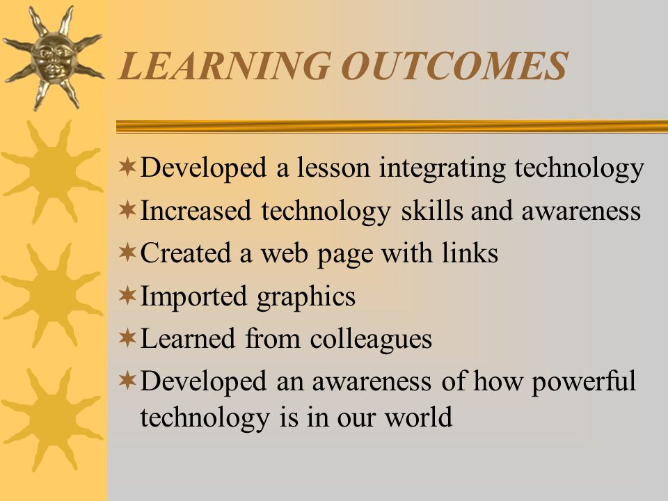 LEARNING OUTCOMES  Developed a lesson integrating technology  Increased technology skills and awareness  Created a web page with links  Imported graphics  Learned from colleagues  Developed an awareness of how powerful technology is in our world