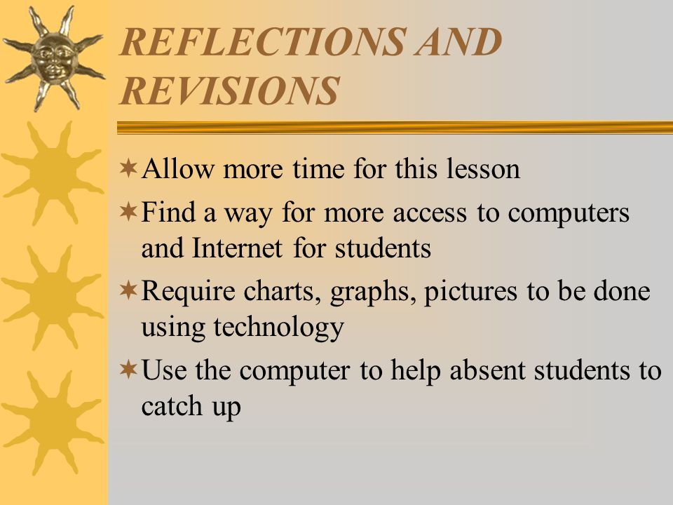 REFLECTIONS AND REVISIONS  Allow more time for this lesson  Find a way for more access to computers and Internet for students  Require charts, graphs, pictures to be done using technology  Use the computer to help absent students to catch up