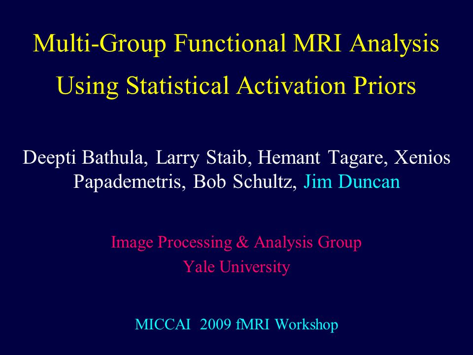 Multi-Group Functional MRI Analysis Using Statistical Activation Priors Deepti Bathula, Larry Staib, Hemant Tagare, Xenios Papademetris, Bob Schultz, Jim Duncan Image Processing & Analysis Group Yale University MICCAI 2009 fMRI Workshop TexPoint fonts used in EMF.