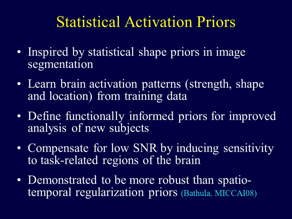 Statistical Activation Priors Inspired by statistical shape priors in image segmentation Learn brain activation patterns (strength, shape and location) from training data Define functionally informed priors for improved analysis of new subjects Compensate for low SNR by inducing sensitivity to task-related regions of the brain Demonstrated to be more robust than spatio- temporal regularization priors (Bathula, MICCAI08)