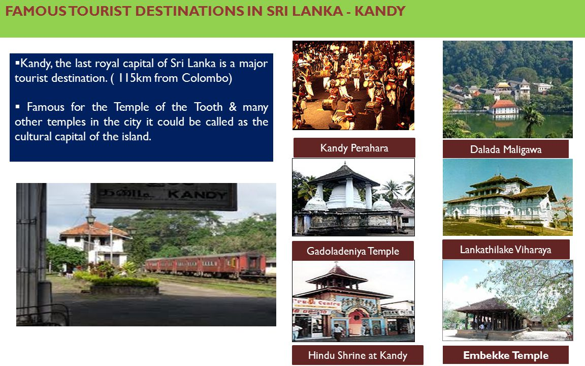 FAMOUS TOURIST DESTINATIONS IN SRI LANKA - KANDY  Kandy, the last royal capital of Sri Lanka is a major tourist destination.