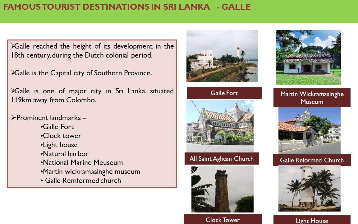 FAMOUS TOURIST DESTINATIONS IN SRI LANKA - GALLE  Galle reached the height of its development in the 18th century, during the Dutch colonial period.