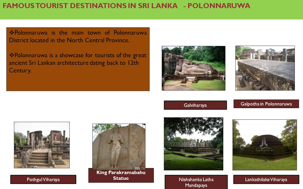 FAMOUS TOURIST DESTINATIONS IN SRI LANKA - POLONNARUWA  Polonnaruwa is the main town of Polonnaruwa District located in the North Central Province.