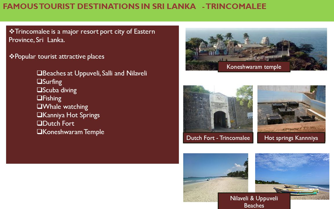FAMOUS TOURIST DESTINATIONS IN SRI LANKA - TRINCOMALEE  Trincomalee is a major resort port city of Eastern Province, Sri Lanka.