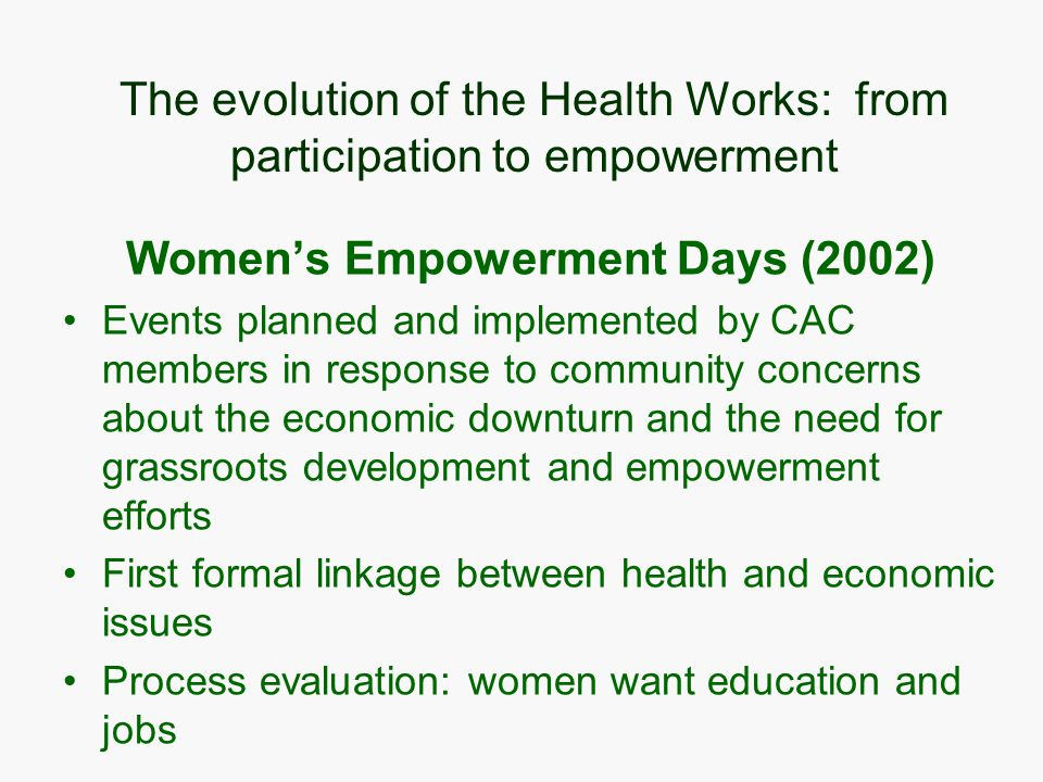 The evolution of the Health Works: from participation to empowerment Women's Empowerment Days (2002) Events planned and implemented by CAC members in response to community concerns about the economic downturn and the need for grassroots development and empowerment efforts First formal linkage between health and economic issues Process evaluation: women want education and jobs