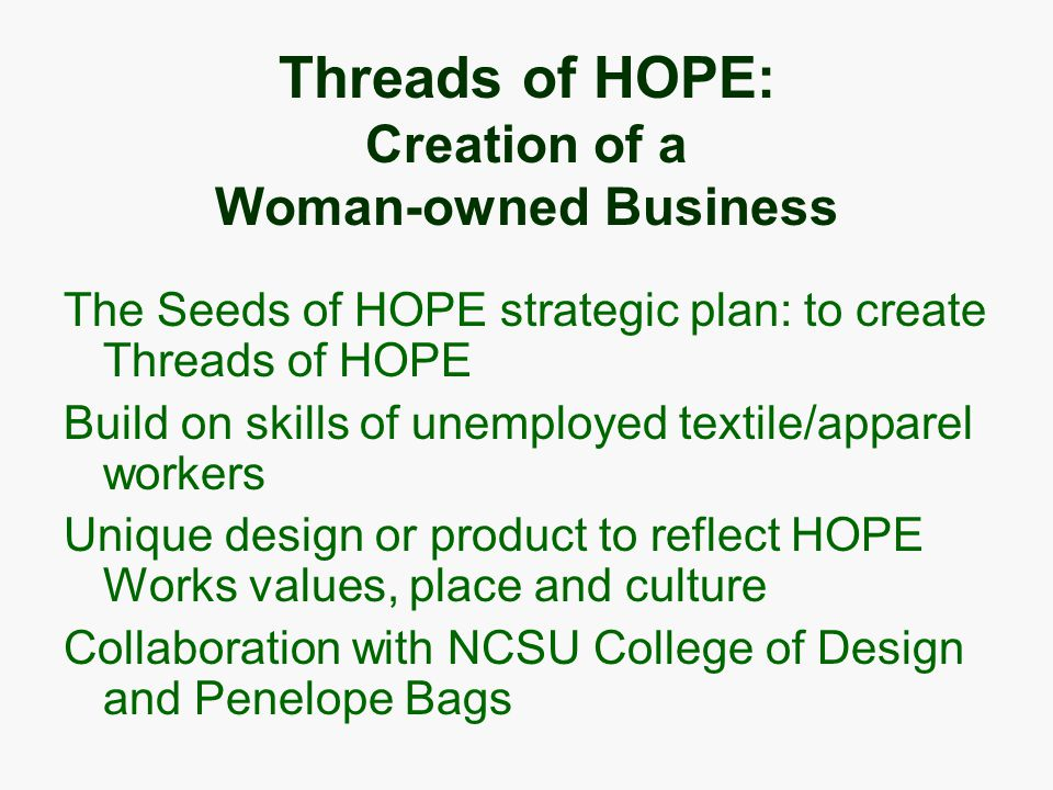 Threads of HOPE: Creation of a Woman-owned Business The Seeds of HOPE strategic plan: to create Threads of HOPE Build on skills of unemployed textile/apparel workers Unique design or product to reflect HOPE Works values, place and culture Collaboration with NCSU College of Design and Penelope Bags