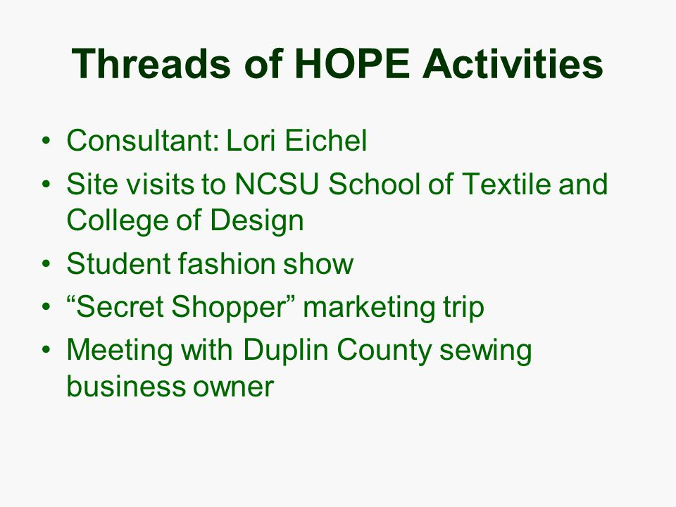 Threads of HOPE Activities Consultant: Lori Eichel Site visits to NCSU School of Textile and College of Design Student fashion show Secret Shopper marketing trip Meeting with Duplin County sewing business owner
