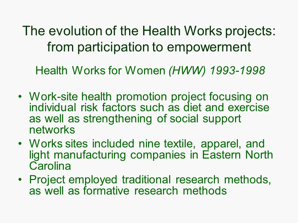 The evolution of the Health Works projects: from participation to empowerment Health Works for Women (HWW) 1993-1998 Work-site health promotion project focusing on individual risk factors such as diet and exercise as well as strengthening of social support networks Works sites included nine textile, apparel, and light manufacturing companies in Eastern North Carolina Project employed traditional research methods, as well as formative research methods