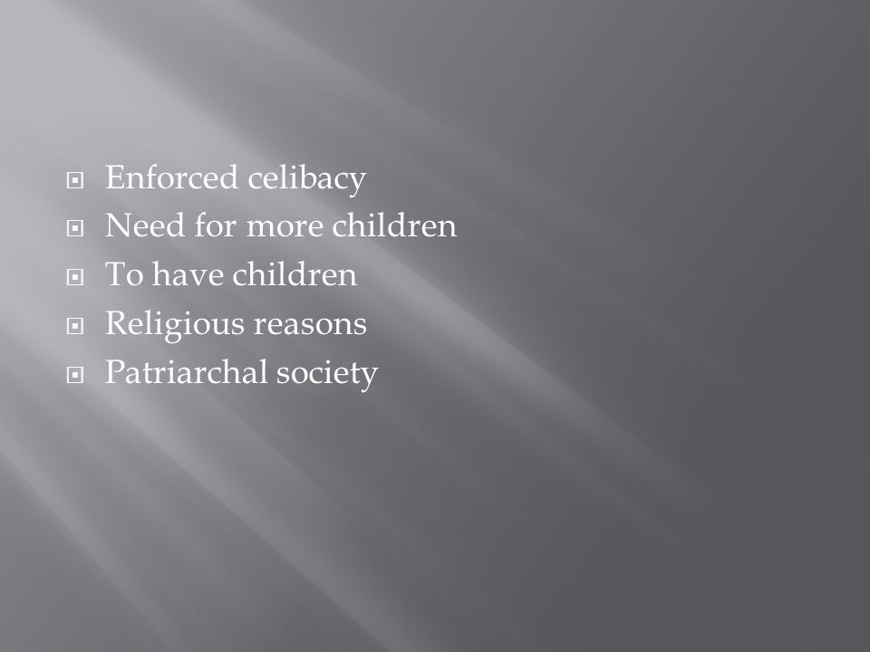  Enforced celibacy  Need for more children  To have children  Religious reasons  Patriarchal society