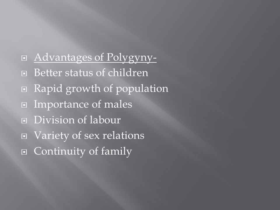  Advantages of Polygyny-  Better status of children  Rapid growth of population  Importance of males  Division of labour  Variety of sex relations  Continuity of family