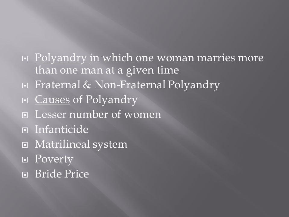  Polyandry in which one woman marries more than one man at a given time  Fraternal & Non-Fraternal Polyandry  Causes of Polyandry  Lesser number of women  Infanticide  Matrilineal system  Poverty  Bride Price