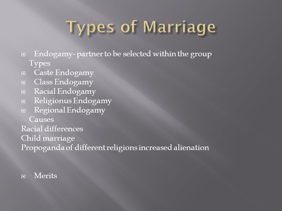  Endogamy- partner to be selected within the group Types  Caste Endogamy  Class Endogamy  Racial Endogamy  Religionus Endogamy  Regional Endogamy Causes Racial differences Child marriage Propoganda of different religions increased alienation  Merits