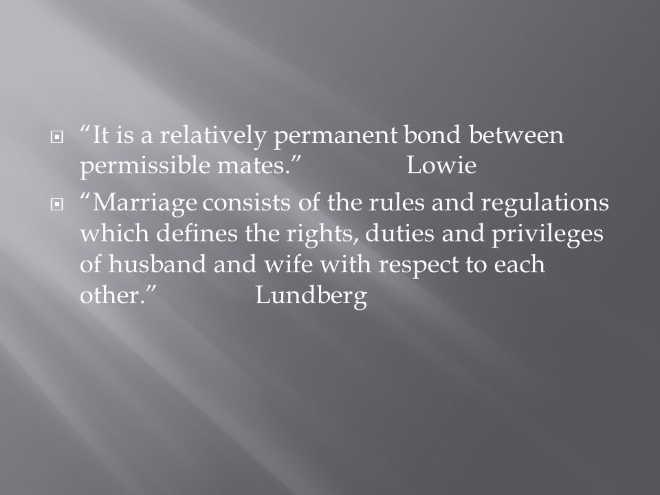  It is a relatively permanent bond between permissible mates. Lowie  Marriage consists of the rules and regulations which defines the rights, duties and privileges of husband and wife with respect to each other. Lundberg