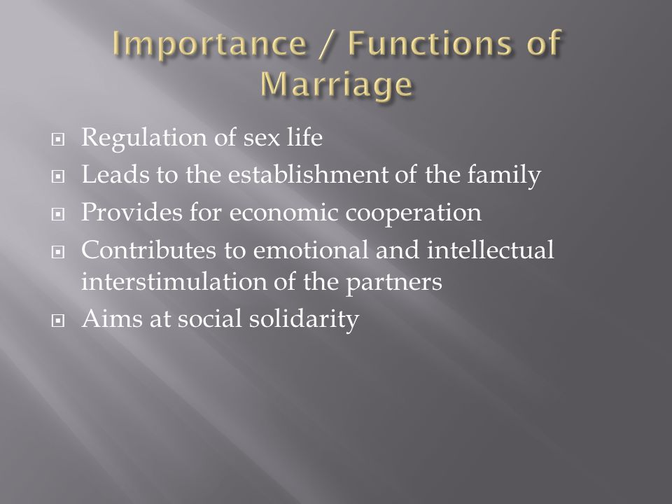  Regulation of sex life  Leads to the establishment of the family  Provides for economic cooperation  Contributes to emotional and intellectual interstimulation of the partners  Aims at social solidarity