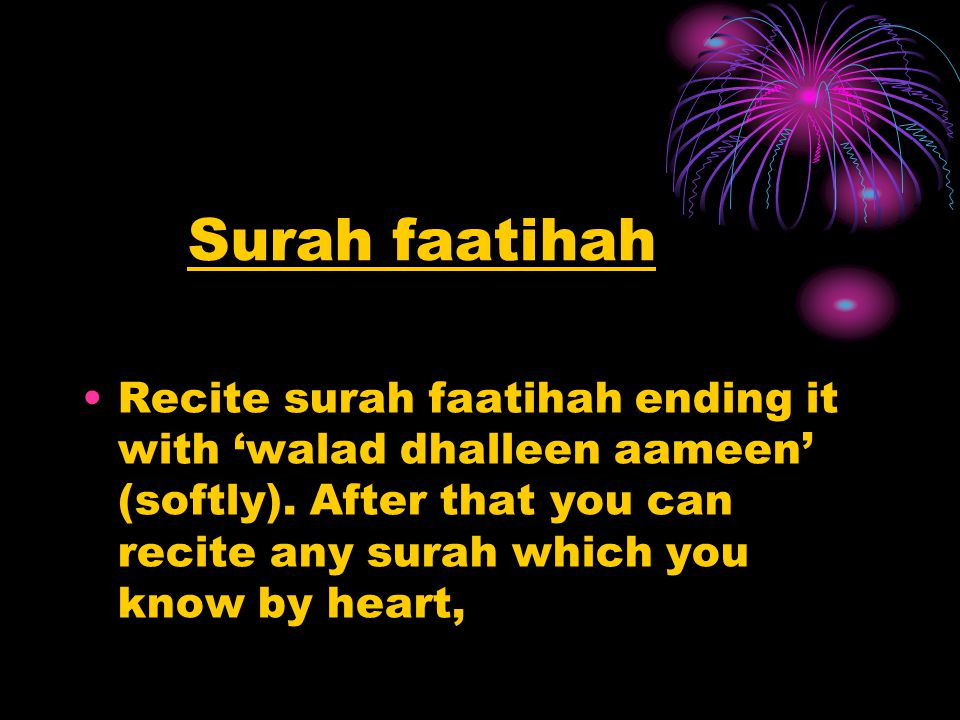 Surah faatihah Recite surah faatihah ending it with 'walad dhalleen aameen' (softly). After that you can recite any surah which you know by heart,
