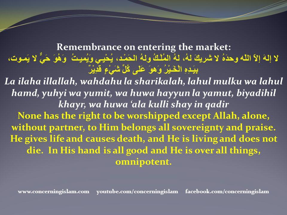 Remembrance on entering the market: لا إلهَ إلاّ اللّه وحدَهُ لا شريكَ لهُ، لهُ المُلْـكُ ولهُ الحَمْـد، يُحْيـي وَيُميـتُ وَهُوَ حَيٌّ لا يَمـوت، بِي
